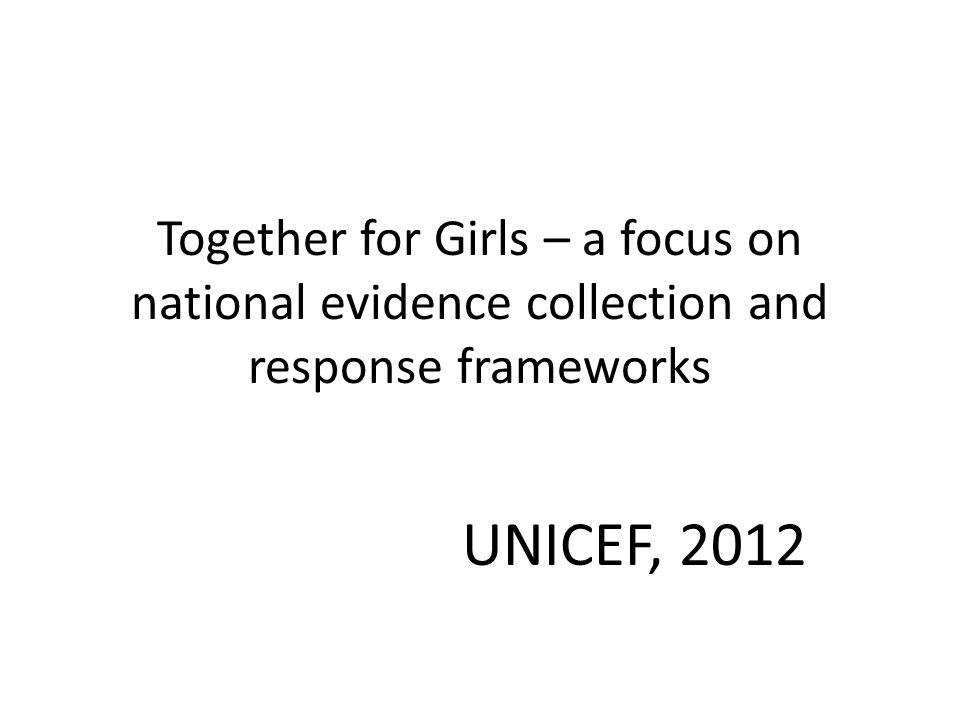 Together for Girls – a focus on national evidence collection and response frameworks UNICEF, 2012