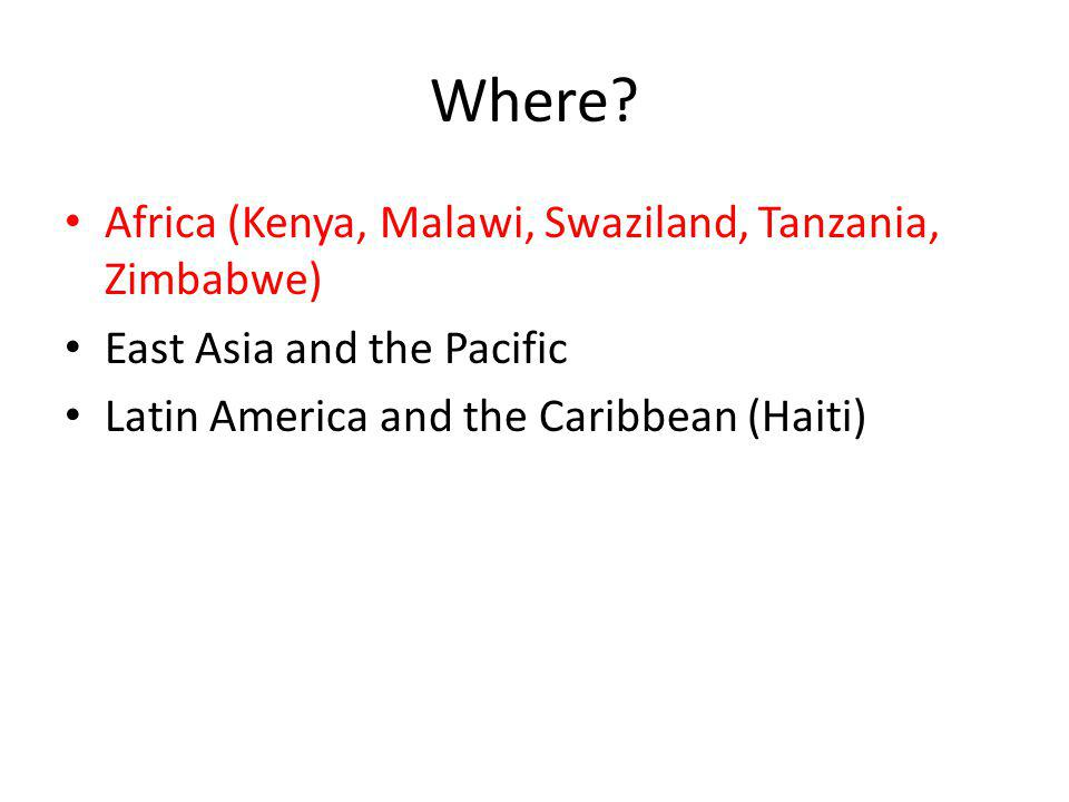 Where? Africa (Kenya, Malawi, Swaziland, Tanzania, Zimbabwe) East Asia and the Pacific Latin America and the Caribbean (Haiti)