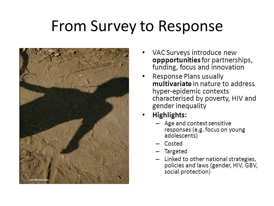 From Survey to Response VAC Surveys introduce new oppportunities for partnerships, funding, focus and innovation Response Plans usually multivariate in nature to address hyper-epidemic contexts characterised by poverty, HIV and gender inequality Highlights: – Age and context sensitive responses (e.g.