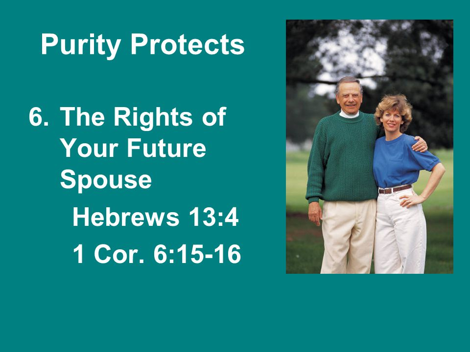 Purity Protects 6.The Rights of Your Future Spouse Hebrews 13:4 1 Cor. 6:15-16