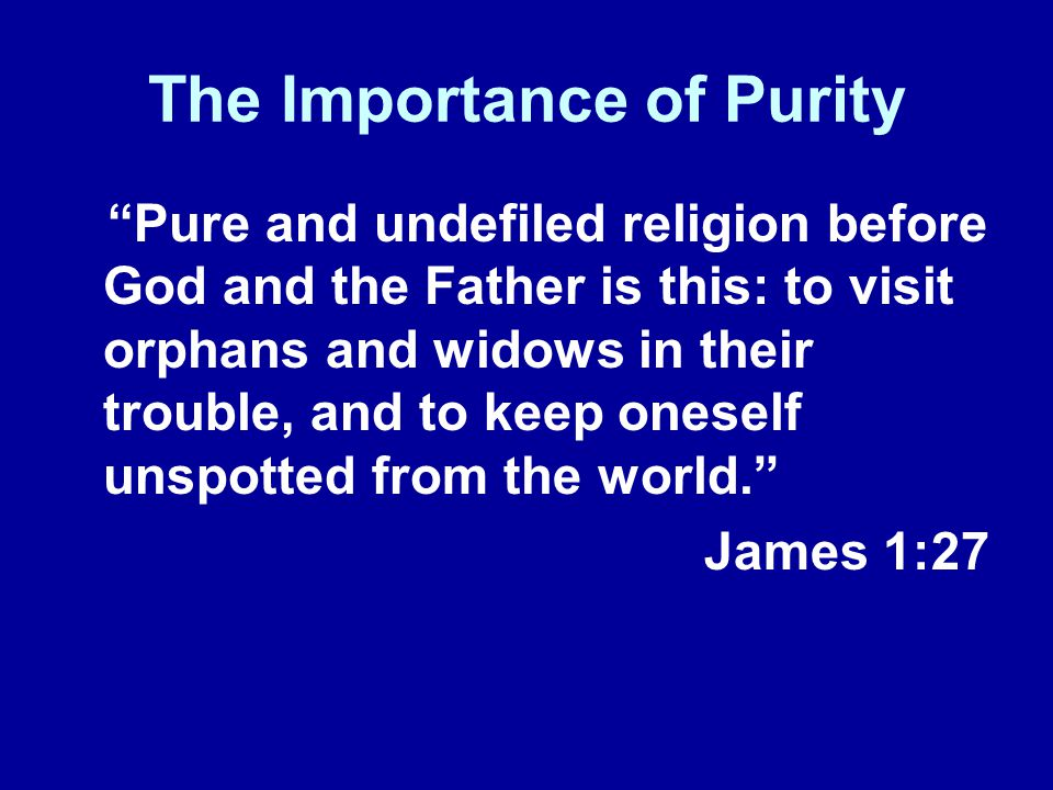 The Importance of Purity Pure and undefiled religion before God and the Father is this: to visit orphans and widows in their trouble, and to keep oneself unspotted from the world.