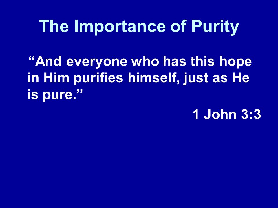 The Importance of Purity And everyone who has this hope in Him purifies himself, just as He is pure.