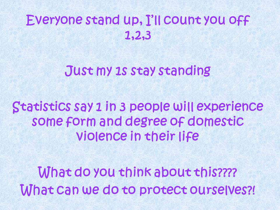 Everyone stand up, Ill count you off 1,2,3 Just my 1s stay standing Statistics say 1 in 3 people will experience some form and degree of domestic violence in their life What do you think about this???.