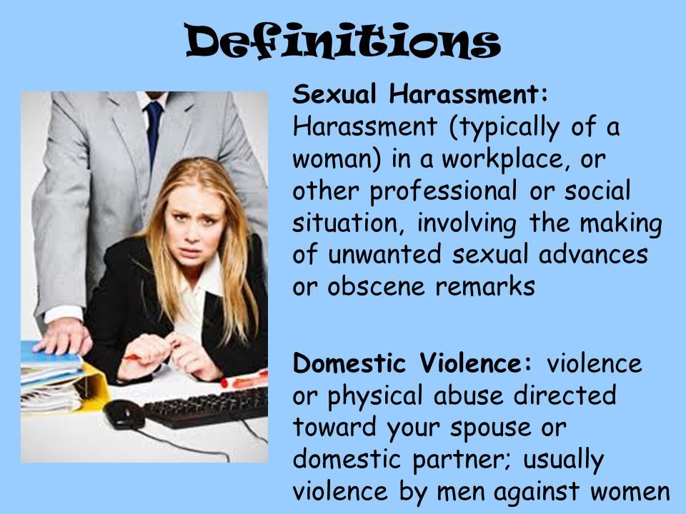 Definitions Sexual Harassment: Harassment (typically of a woman) in a workplace, or other professional or social situation, involving the making of unwanted sexual advances or obscene remarks Domestic Violence: violence or physical abuse directed toward your spouse or domestic partner; usually violence by men against women