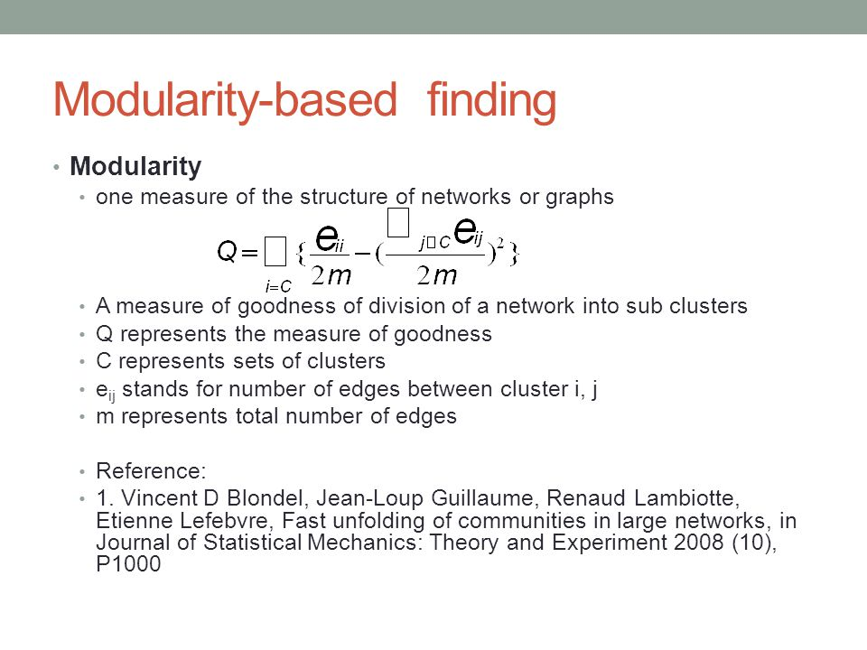 Modularity-based finding Modularity one measure of the structure of networks or graphs A measure of goodness of division of a network into sub clusters Q represents the measure of goodness C represents sets of clusters e ij stands for number of edges between cluster i, j m represents total number of edges Reference: 1.