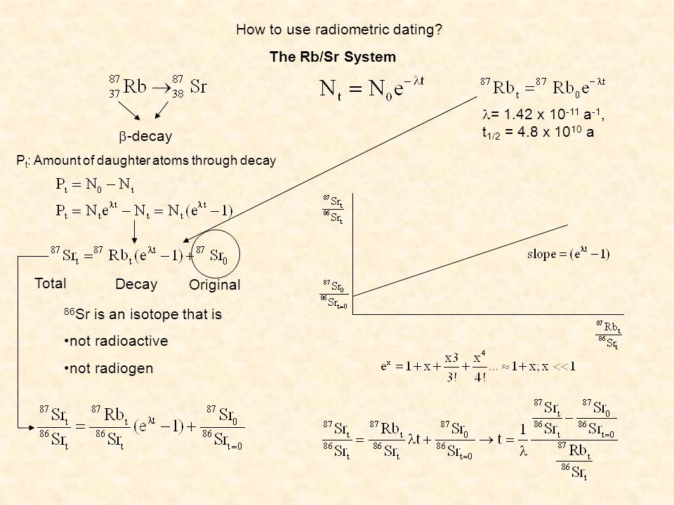 How to use radiometric dating? The Rb/Sr System -decay = 1.42 x 10 -11 a -1, t 1/2 = 4.8 x 10 10 a P t : Amount of daughter atoms through decay Total