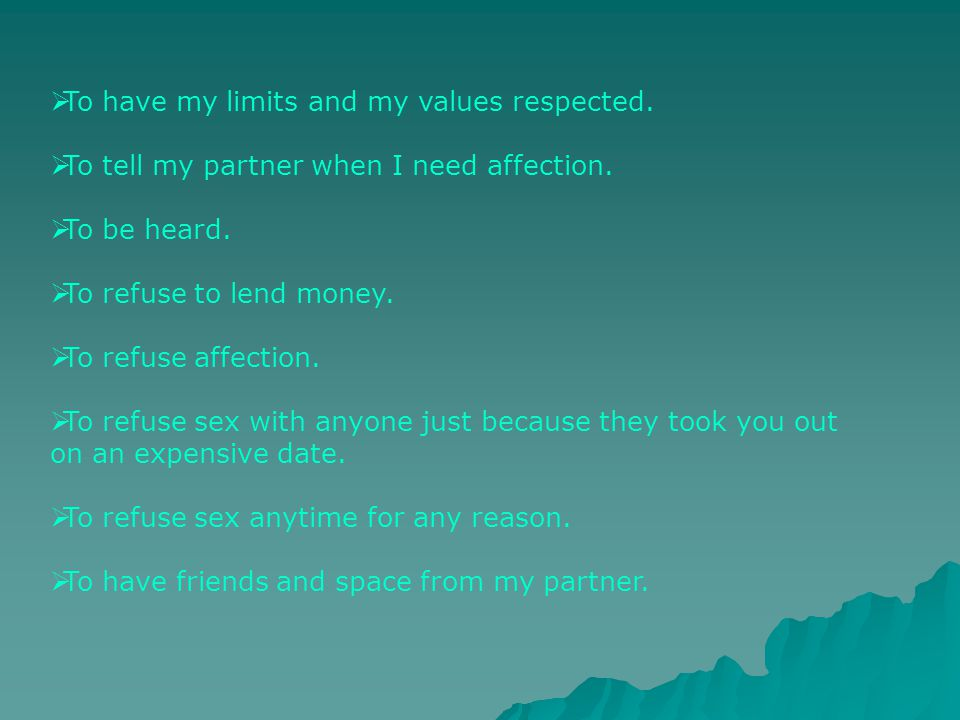 To have my limits and my values respected.To tell my partner when I need affection.