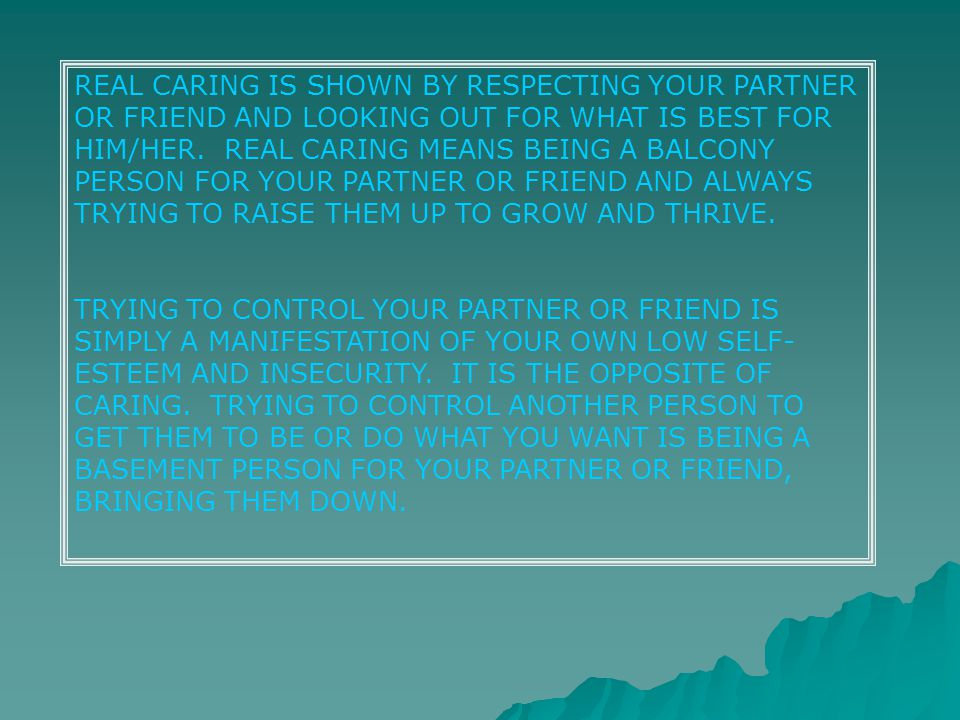 REAL CARING IS SHOWN BY RESPECTING YOUR PARTNER OR FRIEND AND LOOKING OUT FOR WHAT IS BEST FOR HIM/HER.