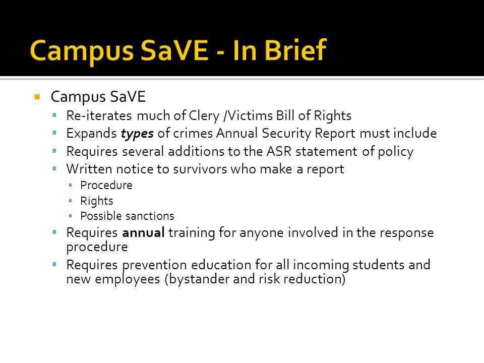 Campus SaVE Re-iterates much of Clery /Victims Bill of Rights Expands types of crimes Annual Security Report must include Requires several additions to the ASR statement of policy Written notice to survivors who make a report Procedure Rights Possible sanctions Requires annual training for anyone involved in the response procedure Requires prevention education for all incoming students and new employees (bystander and risk reduction)