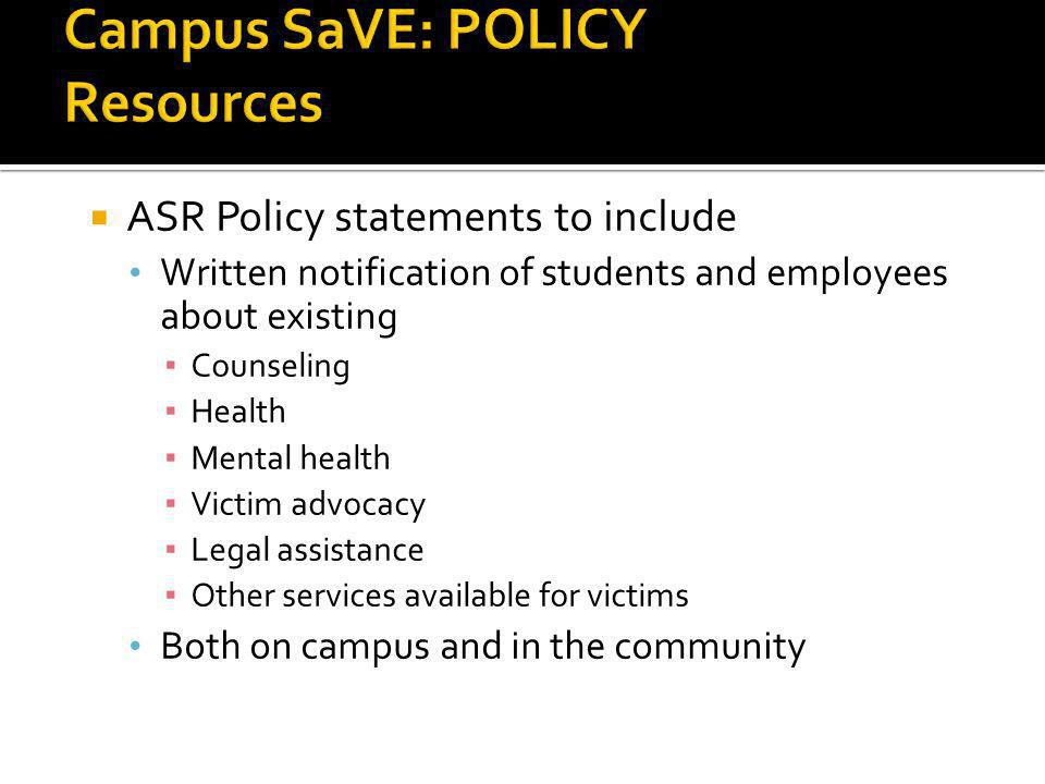ASR Policy statements to include Written notification of students and employees about existing Counseling Health Mental health Victim advocacy Legal assistance Other services available for victims Both on campus and in the community 14