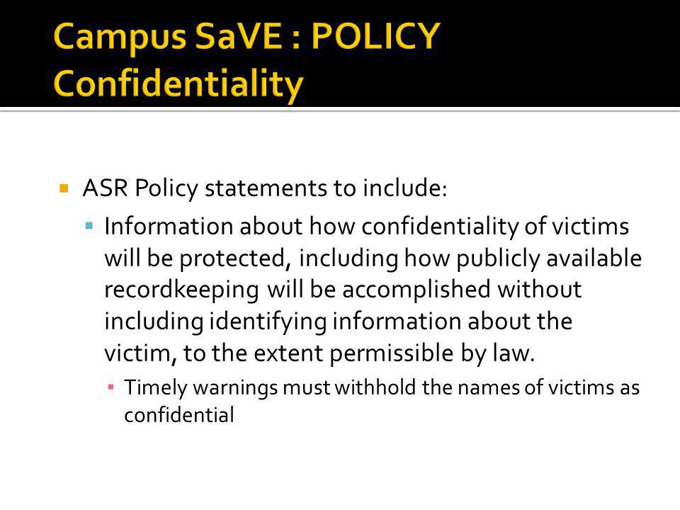 ASR Policy statements to include: Information about how confidentiality of victims will be protected, including how publicly available recordkeeping will be accomplished without including identifying information about the victim, to the extent permissible by law.
