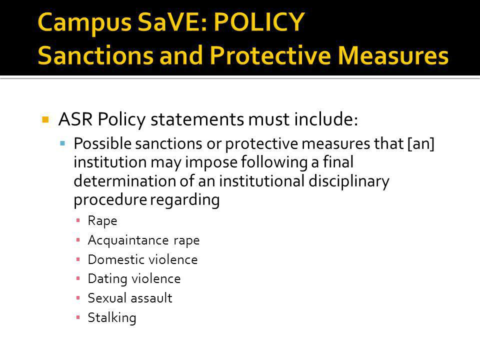 ASR Policy statements must include: Possible sanctions or protective measures that [an] institution may impose following a final determination of an institutional disciplinary procedure regarding Rape Acquaintance rape Domestic violence Dating violence Sexual assault Stalking 19