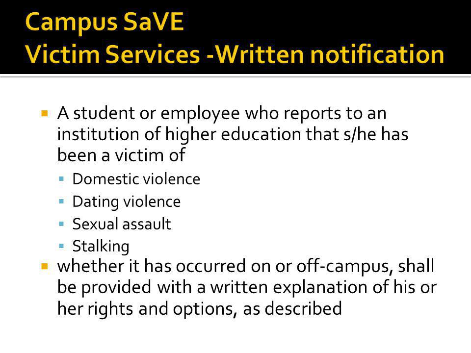 A student or employee who reports to an institution of higher education that s/he has been a victim of Domestic violence Dating violence Sexual assault Stalking whether it has occurred on or off-campus, shall be provided with a written explanation of his or her rights and options, as described 21