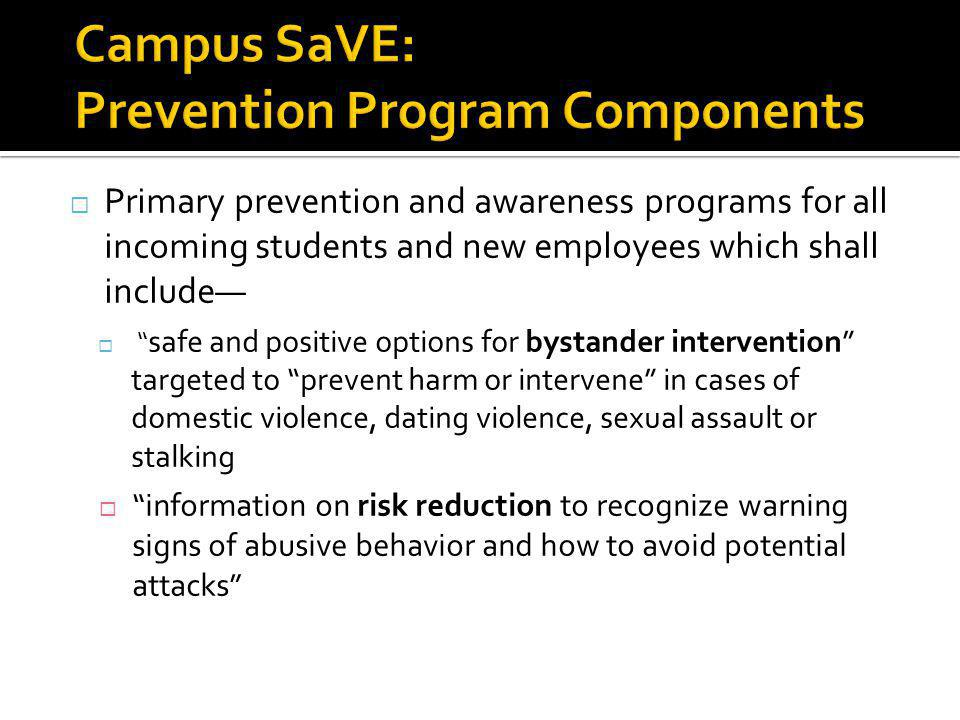 Primary prevention and awareness programs for all incoming students and new employees which shall include safe and positive options for bystander intervention targeted to prevent harm or intervene in cases of domestic violence, dating violence, sexual assault or stalking information on risk reduction to recognize warning signs of abusive behavior and how to avoid potential attacks 26