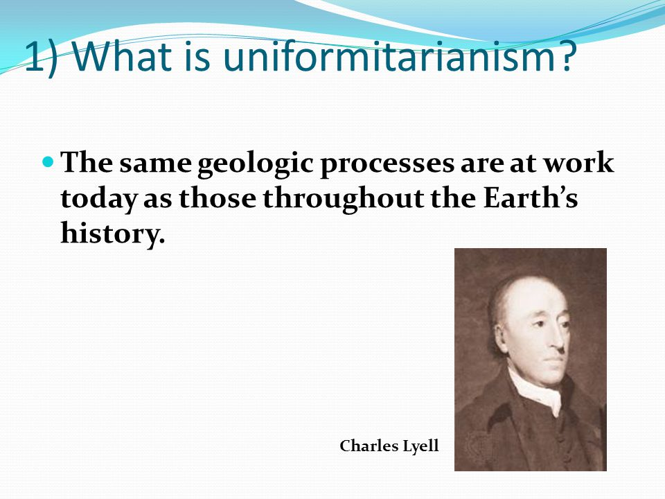 1) What is uniformitarianism? The same geologic processes are at work today as those throughout the Earths history. Charles Lyell