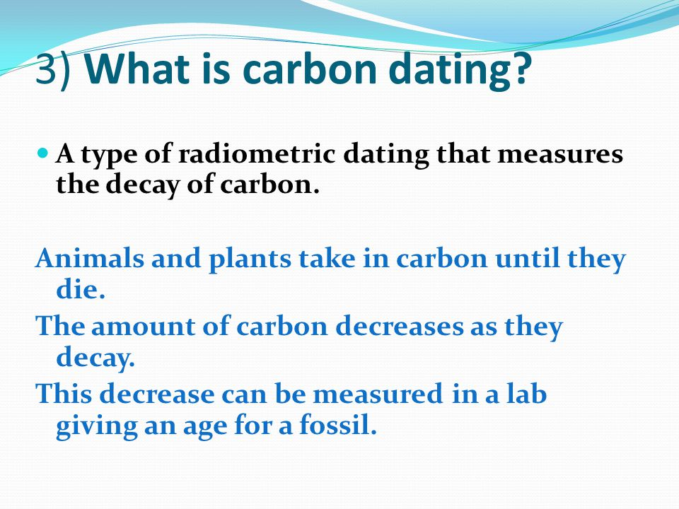 3) What is carbon dating? A type of radiometric dating that measures the decay of carbon. Animals and plants take in carbon until they die. The amount