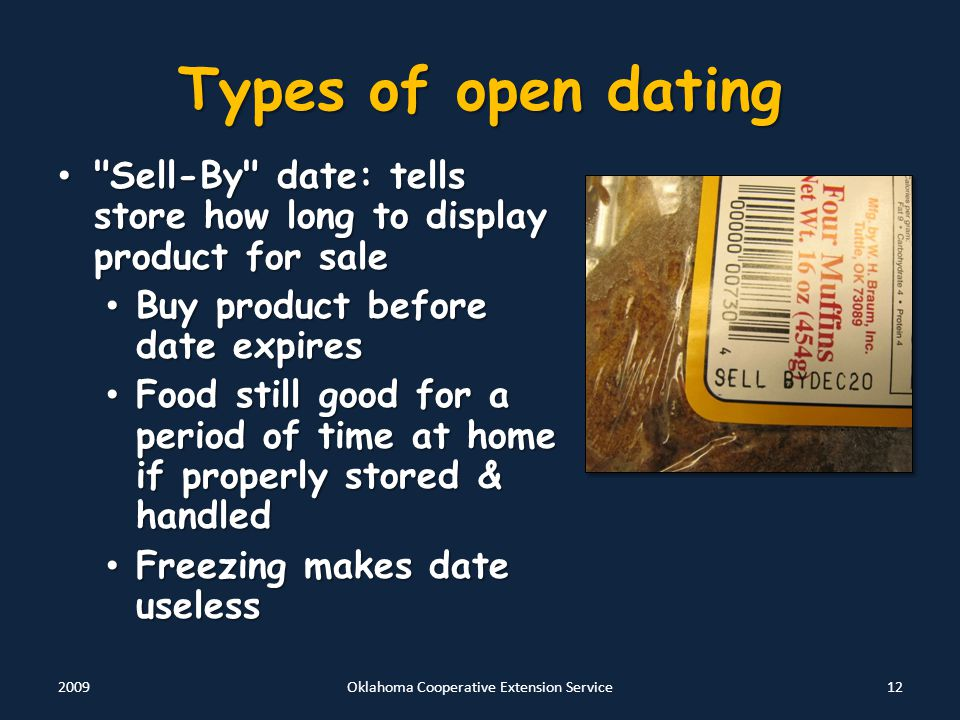 Types of open dating Sell-By date: tells store how long to display product for sale Sell-By date: tells store how long to display product for sale Buy product before date expires Buy product before date expires Food still good for a period of time at home if properly stored & handled Food still good for a period of time at home if properly stored & handled Freezing makes date useless Freezing makes date useless 2009Oklahoma Cooperative Extension Service12