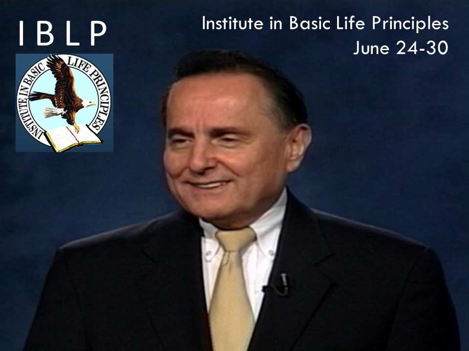 Institute in Basic Life Principles June 24-30 IBLP