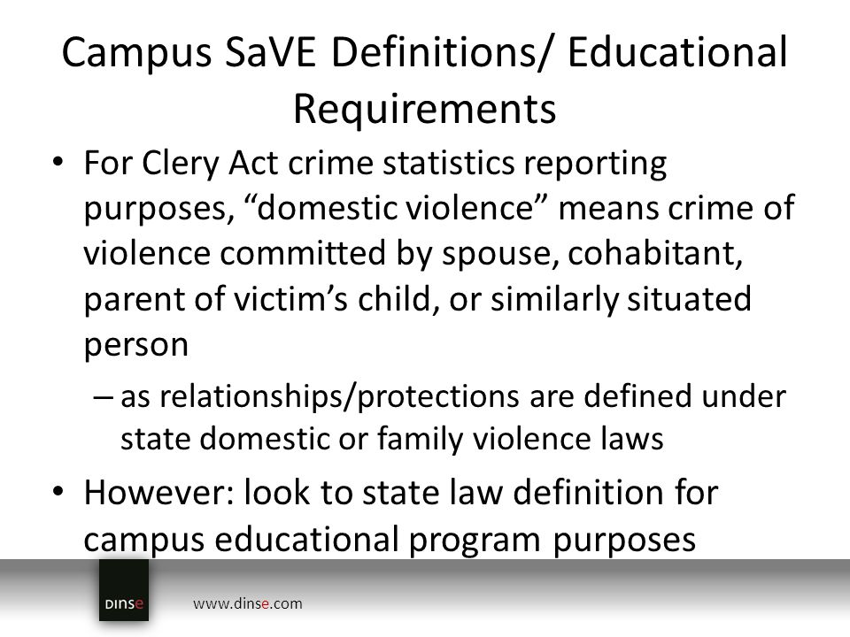 www.dinse.com Campus SaVE Definitions/ Educational Requirements For Clery Act crime statistics reporting purposes, domestic violence means crime of violence committed by spouse, cohabitant, parent of victims child, or similarly situated person – as relationships/protections are defined under state domestic or family violence laws However: look to state law definition for campus educational program purposes