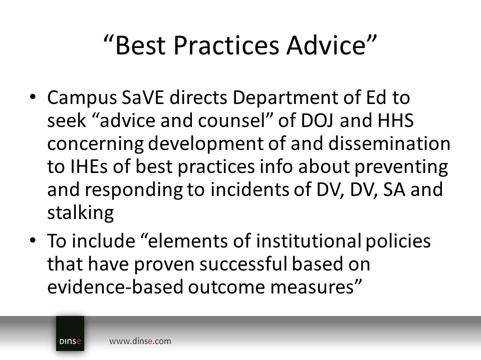 www.dinse.com Best Practices Advice Campus SaVE directs Department of Ed to seek advice and counsel of DOJ and HHS concerning development of and dissemination to IHEs of best practices info about preventing and responding to incidents of DV, DV, SA and stalking To include elements of institutional policies that have proven successful based on evidence-based outcome measures
