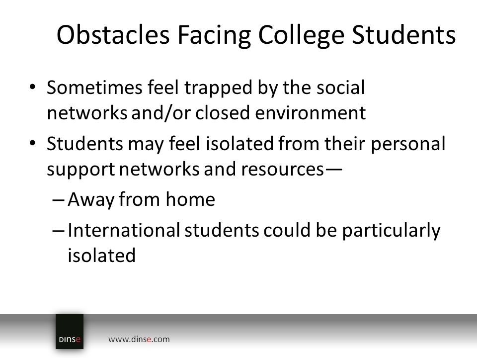 www.dinse.com Obstacles Facing College Students Sometimes feel trapped by the social networks and/or closed environment Students may feel isolated from their personal support networks and resources – Away from home – International students could be particularly isolated