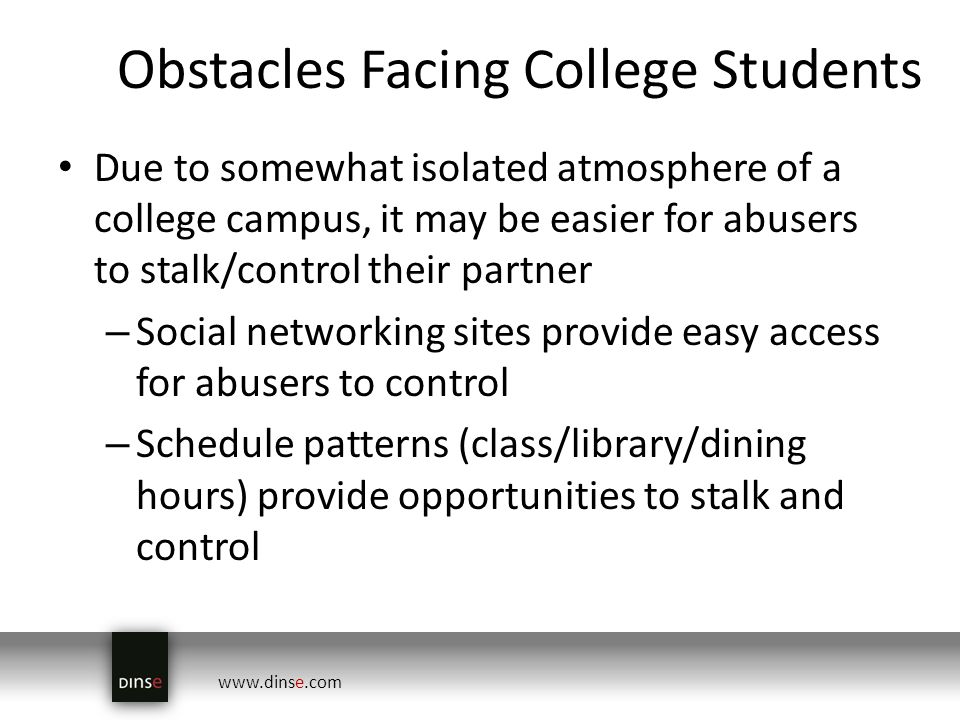 www.dinse.com Obstacles Facing College Students Due to somewhat isolated atmosphere of a college campus, it may be easier for abusers to stalk/control their partner – Social networking sites provide easy access for abusers to control – Schedule patterns (class/library/dining hours) provide opportunities to stalk and control