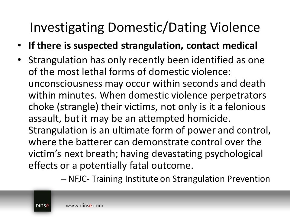 www.dinse.com Investigating Domestic/Dating Violence If there is suspected strangulation, contact medical Strangulation has only recently been identified as one of the most lethal forms of domestic violence: unconsciousness may occur within seconds and death within minutes.