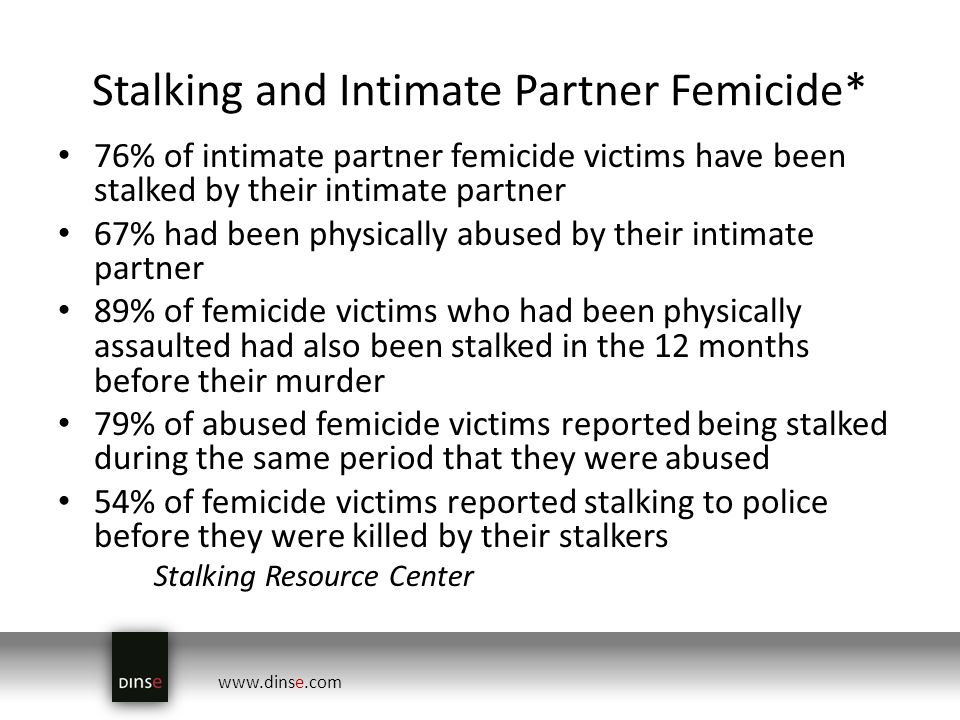 www.dinse.com Stalking and Intimate Partner Femicide* 76% of intimate partner femicide victims have been stalked by their intimate partner 67% had been physically abused by their intimate partner 89% of femicide victims who had been physically assaulted had also been stalked in the 12 months before their murder 79% of abused femicide victims reported being stalked during the same period that they were abused 54% of femicide victims reported stalking to police before they were killed by their stalkers Stalking Resource Center