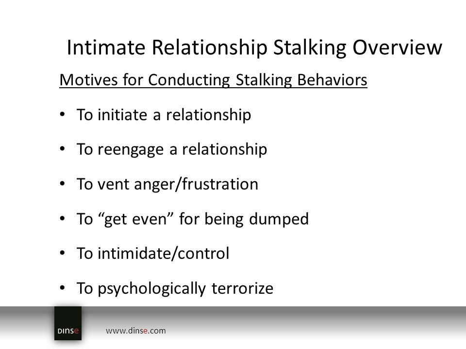 www.dinse.com Intimate Relationship Stalking Overview Motives for Conducting Stalking Behaviors To initiate a relationship To reengage a relationship To vent anger/frustration To get even for being dumped To intimidate/control To psychologically terrorize