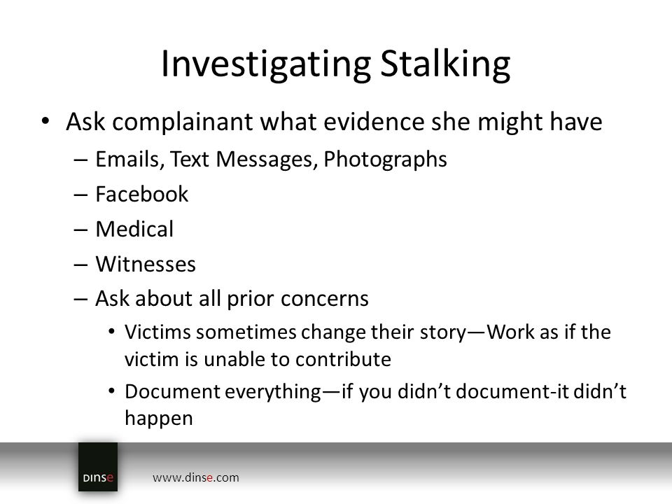 www.dinse.com Investigating Stalking Ask complainant what evidence she might have – Emails, Text Messages, Photographs – Facebook – Medical – Witnesses – Ask about all prior concerns Victims sometimes change their storyWork as if the victim is unable to contribute Document everythingif you didnt document-it didnt happen