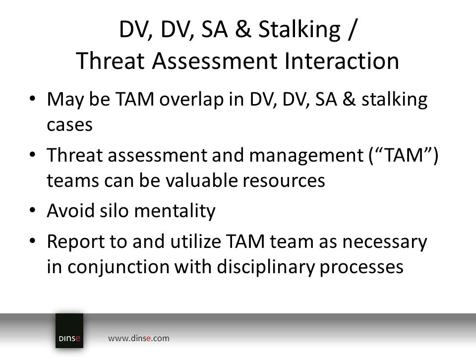 www.dinse.com DV, DV, SA & Stalking / Threat Assessment Interaction May be TAM overlap in DV, DV, SA & stalking cases Threat assessment and management (TAM) teams can be valuable resources Avoid silo mentality Report to and utilize TAM team as necessary in conjunction with disciplinary processes