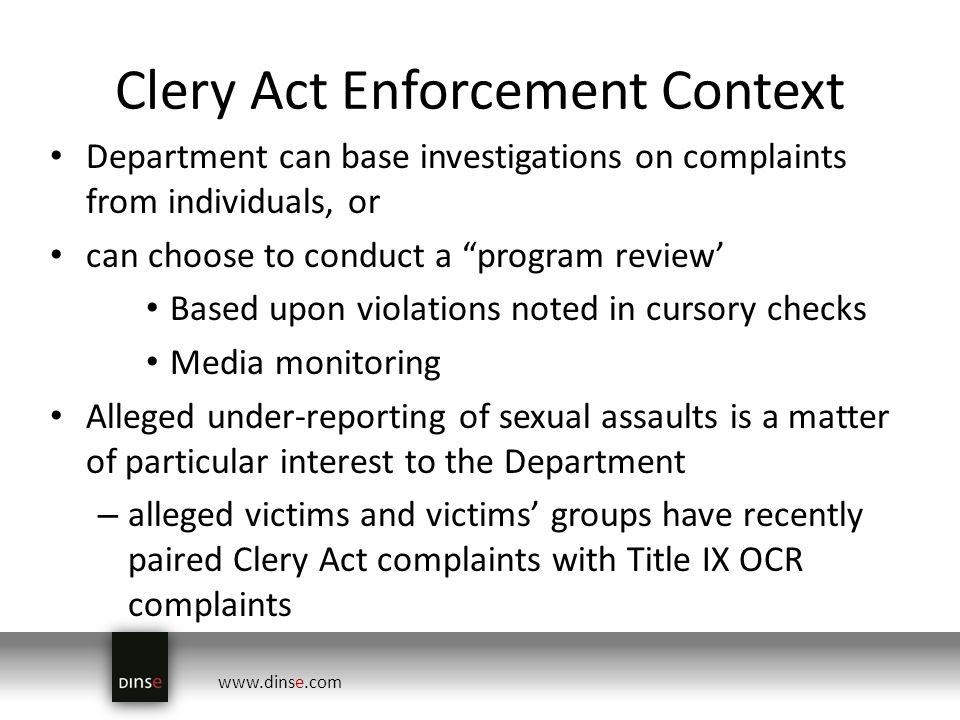 www.dinse.com Clery Act Enforcement Context Department can base investigations on complaints from individuals, or can choose to conduct a program review Based upon violations noted in cursory checks Media monitoring Alleged under-reporting of sexual assaults is a matter of particular interest to the Department – alleged victims and victims groups have recently paired Clery Act complaints with Title IX OCR complaints