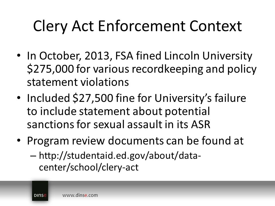 www.dinse.com Clery Act Enforcement Context In October, 2013, FSA fined Lincoln University $275,000 for various recordkeeping and policy statement violations Included $27,500 fine for Universitys failure to include statement about potential sanctions for sexual assault in its ASR Program review documents can be found at – http://studentaid.ed.gov/about/data- center/school/clery-act