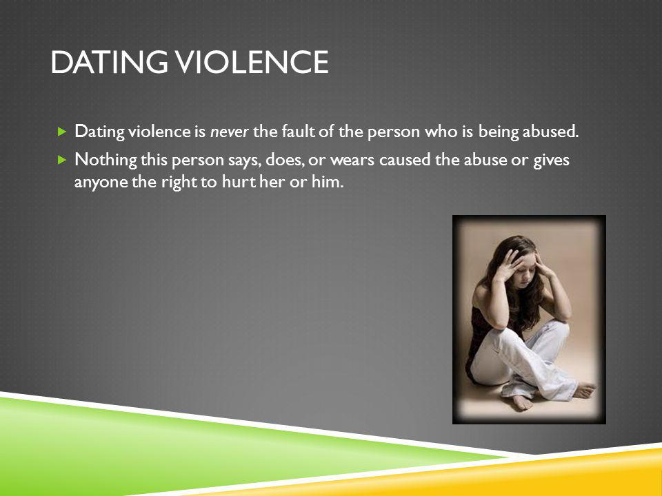 DATING VIOLENCE Dating violence is never the fault of the person who is being abused. Nothing this person says, does, or wears caused the abuse or giv