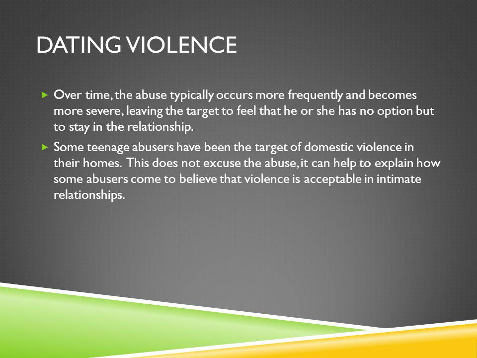 DATING VIOLENCE Over time, the abuse typically occurs more frequently and becomes more severe, leaving the target to feel that he or she has no option