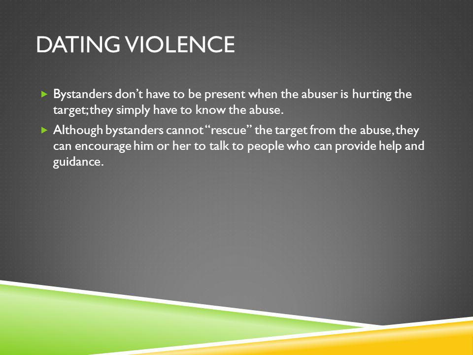 DATING VIOLENCE Bystanders dont have to be present when the abuser is hurting the target; they simply have to know the abuse.