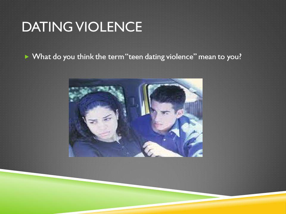 DATING VIOLENCE What do you think the term teen dating violence mean to you?