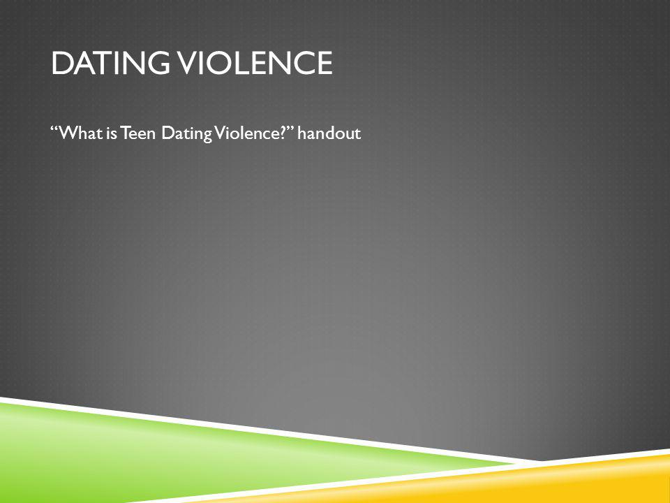 DATING VIOLENCE What is Teen Dating Violence? handout