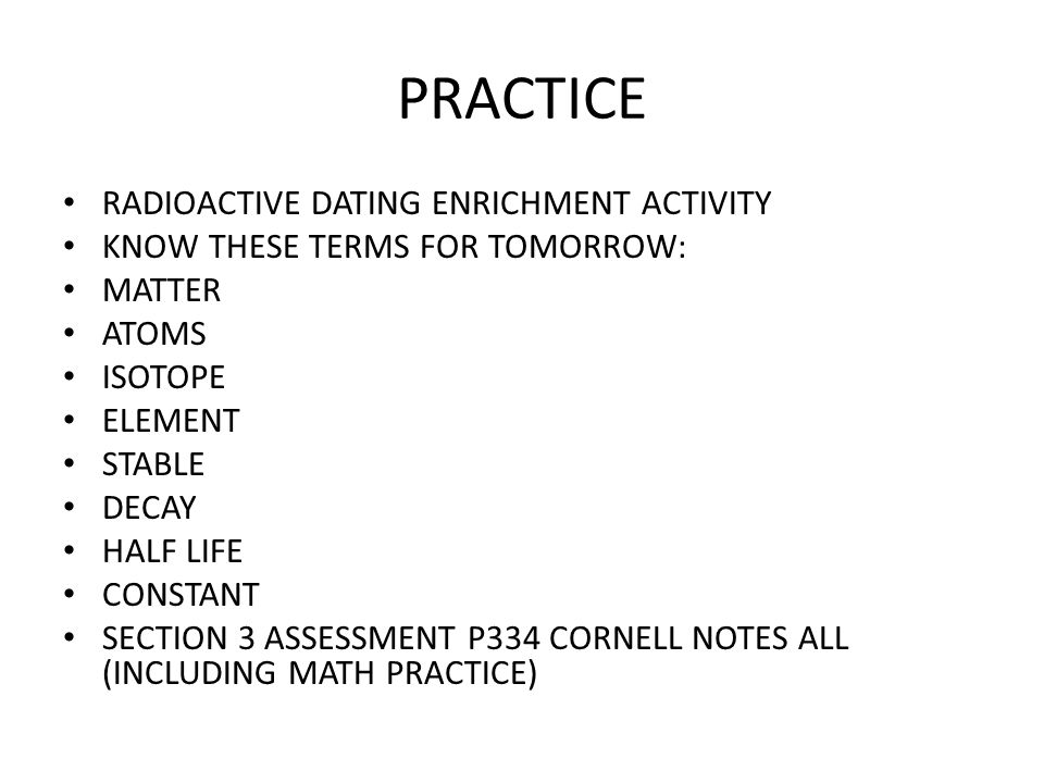 PRACTICE RADIOACTIVE DATING ENRICHMENT ACTIVITY KNOW THESE TERMS FOR TOMORROW: MATTER ATOMS ISOTOPE ELEMENT STABLE DECAY HALF LIFE CONSTANT SECTION 3