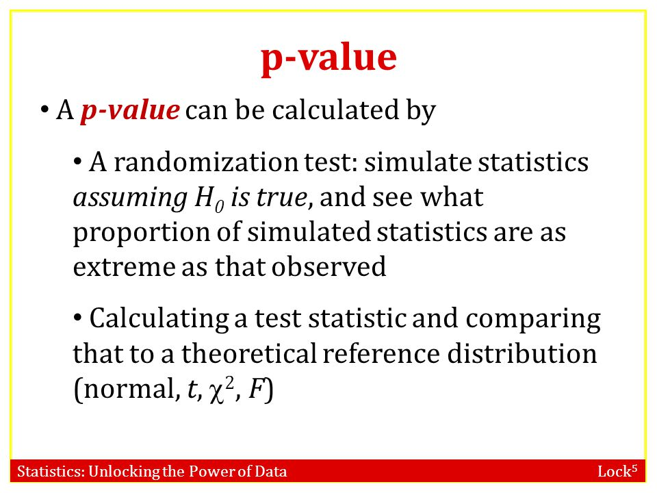 Statistics: Unlocking the Power of Data Lock 5 Hypothesis Testing A p-value is the probability of getting a statistic as extreme as observed, if H 0 i