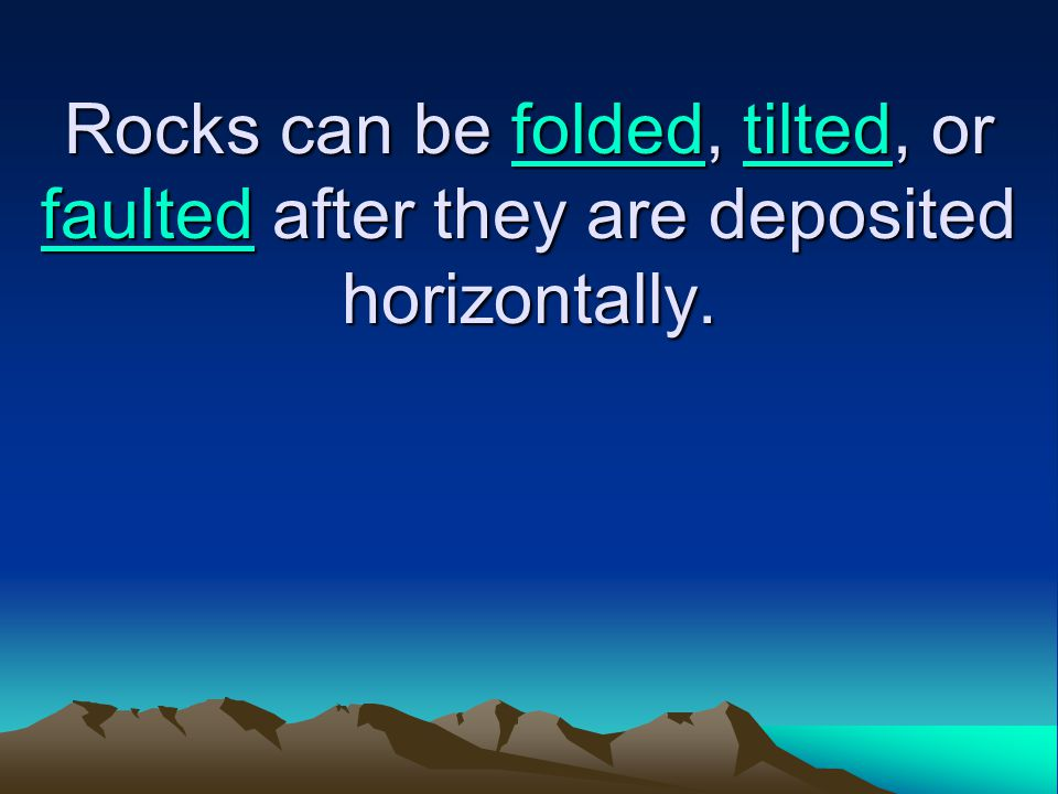 Rocks can be folded, tilted, or faulted after they are deposited horizontally. foldedtilted faultedfoldedtilted faulted