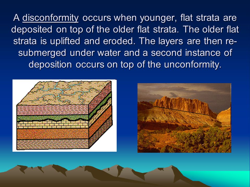 A disconformity occurs when younger, flat strata are deposited on top of the older flat strata. The older flat strata is uplifted and eroded. The laye