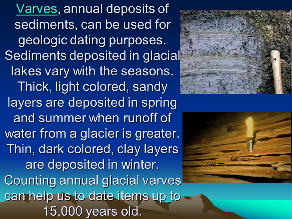 VarvesVarves, annual deposits of sediments, can be used for geologic dating purposes. Sediments deposited in glacial lakes vary with the seasons. Thic