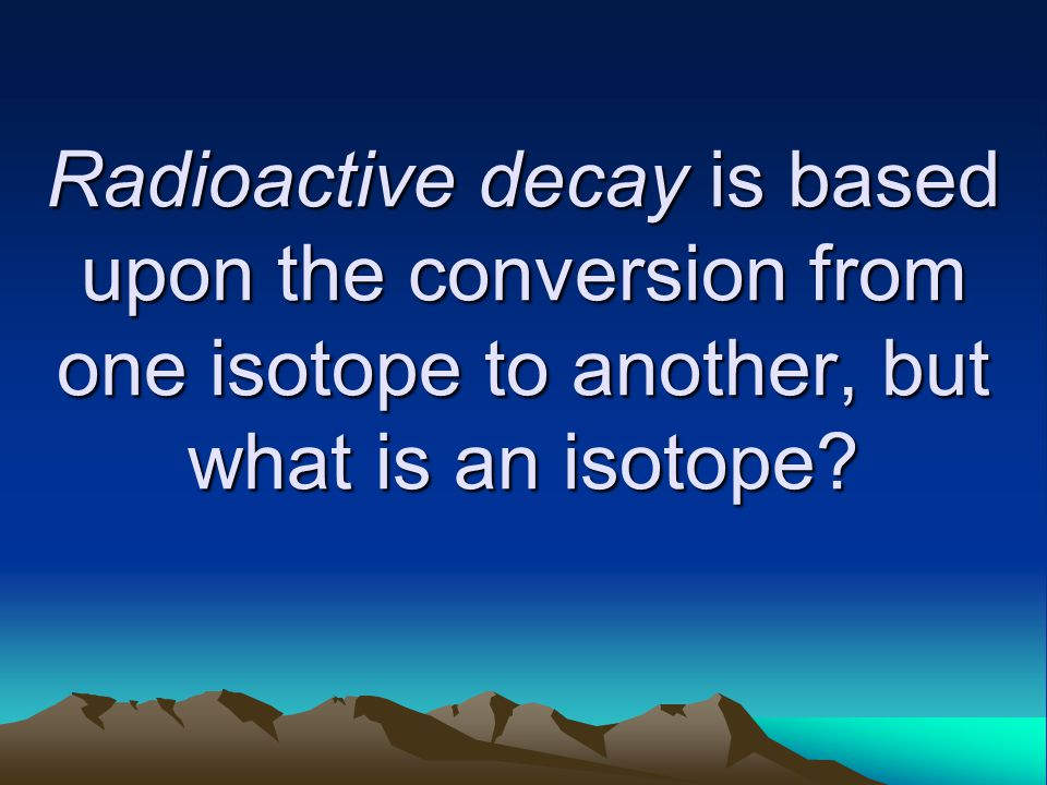 Radioactive decay is based upon the conversion from one isotope to another, but what is an isotope?