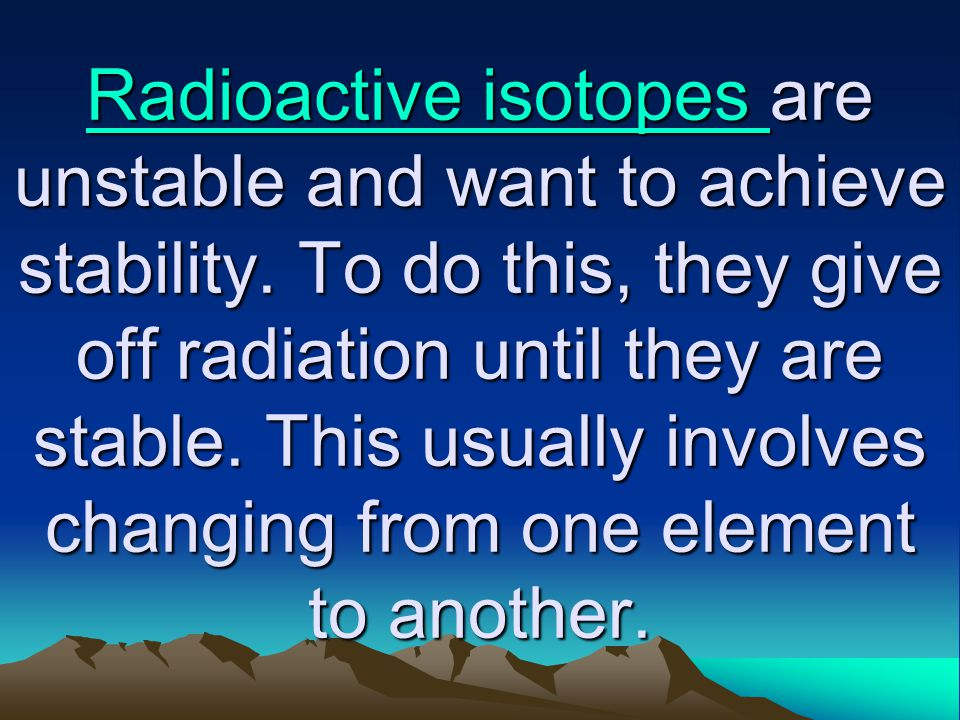 Radioactive isotopes Radioactive isotopes are unstable and want to achieve stability. To do this, they give off radiation until they are stable. This