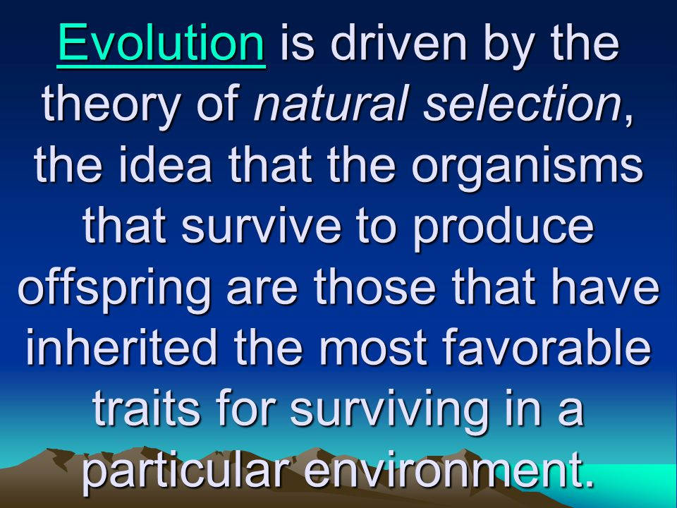 EvolutionEvolution is driven by the theory of natural selection, the idea that the organisms that survive to produce offspring are those that have inh