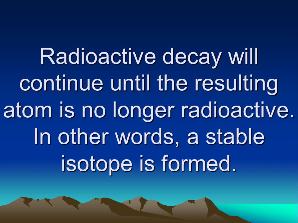 Radioactive decay will continue until the resulting atom is no longer radioactive. In other words, a stable isotope is formed.
