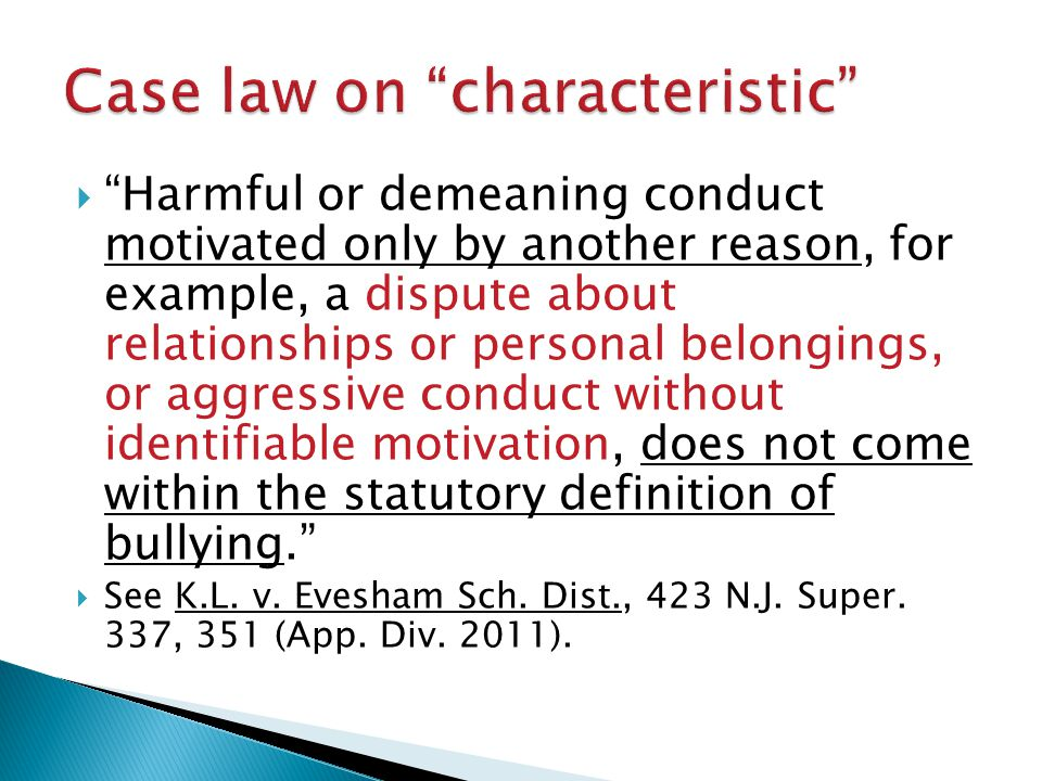 Harmful or demeaning conduct motivated only by another reason, for example, a dispute about relationships or personal belongings, or aggressive conduct without identifiable motivation, does not come within the statutory definition of bullying.