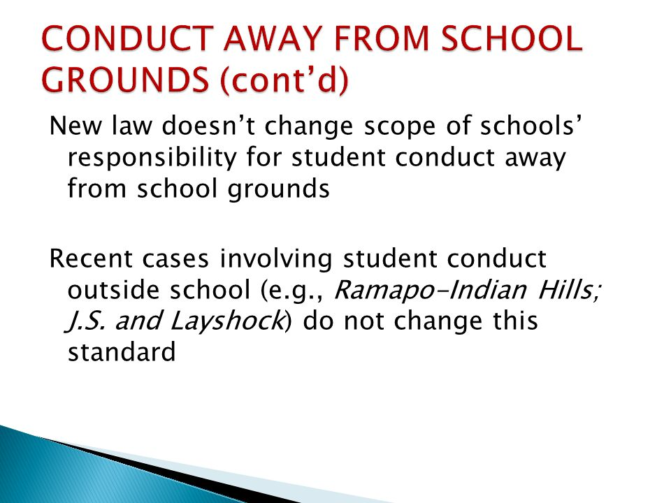 New law doesnt change scope of schools responsibility for student conduct away from school grounds Recent cases involving student conduct outside school (e.g., Ramapo-Indian Hills; J.S.