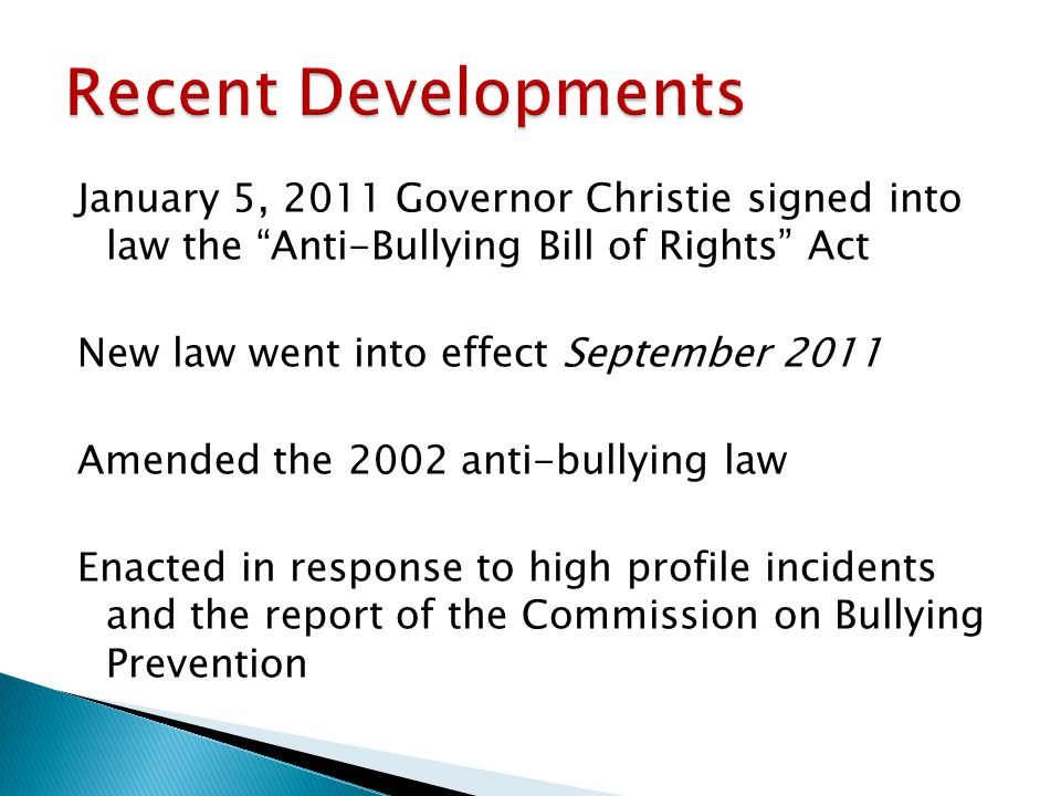 January 5, 2011 Governor Christie signed into law the Anti-Bullying Bill of Rights Act New law went into effect September 2011 Amended the 2002 anti-bullying law Enacted in response to high profile incidents and the report of the Commission on Bullying Prevention